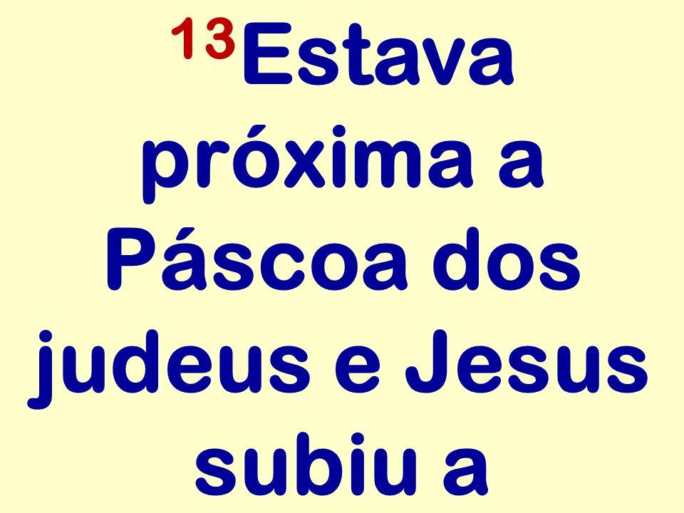 13 Estava próxima a Páscoa dos judeus e Jesus subiu a