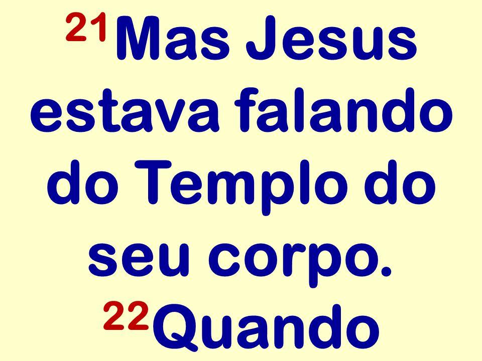 21 Mas Jesus estava falando do Templo do seu corpo. 22 Quando