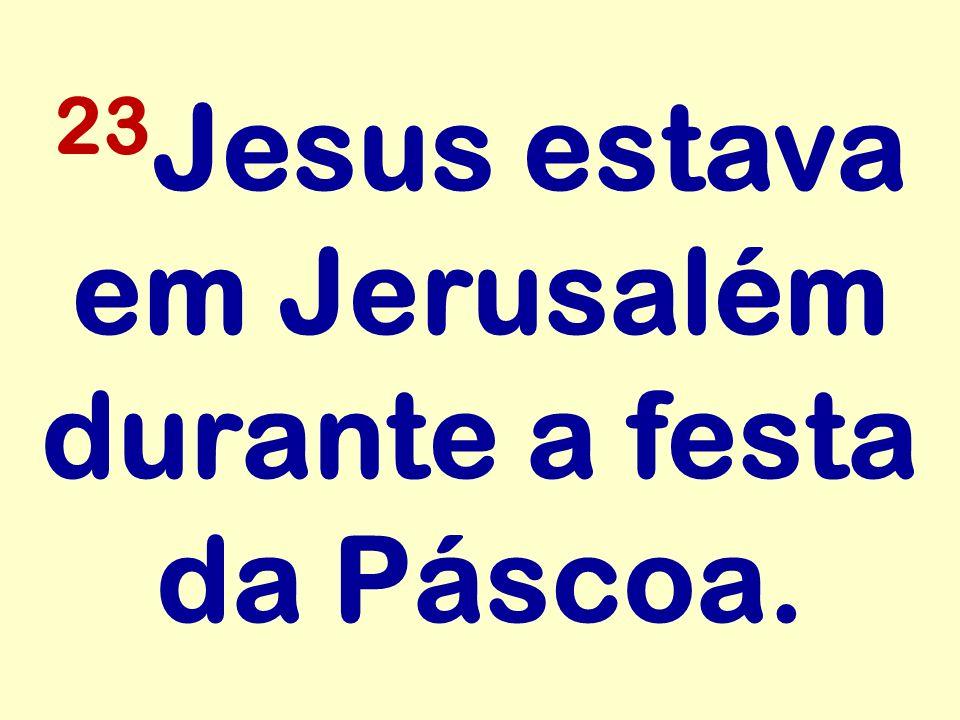23 Jesus estava em Jerusalém durante a festa da Páscoa.