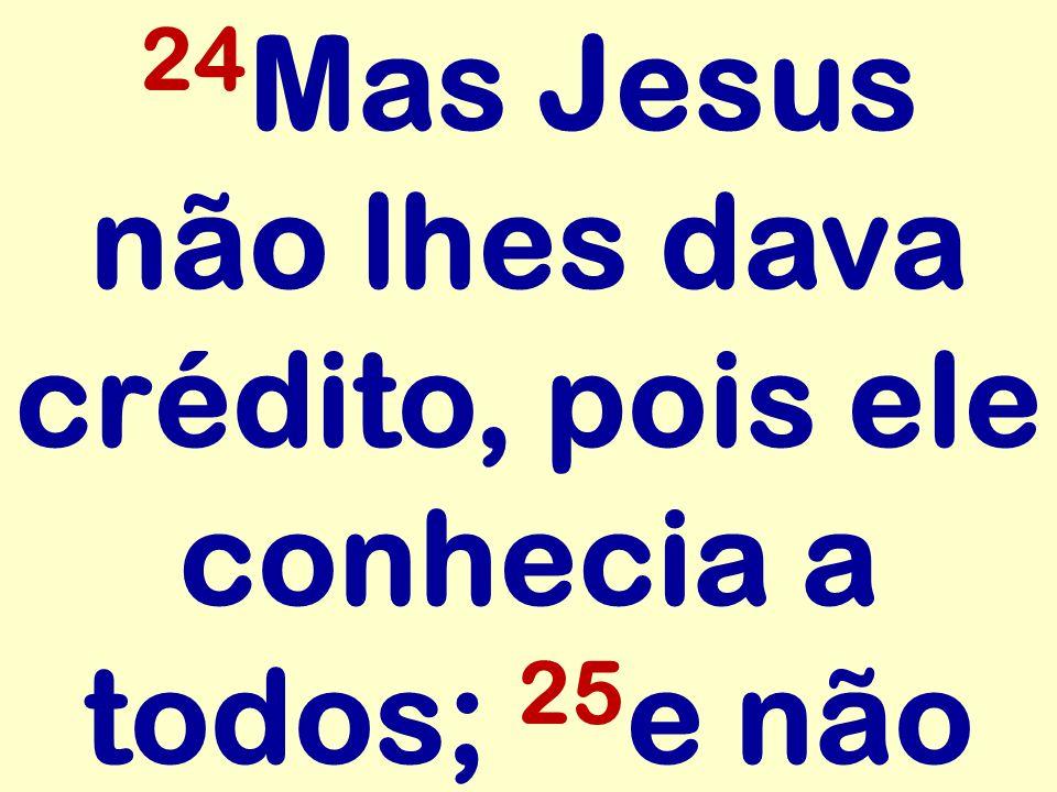 24 Mas Jesus não lhes dava crédito, pois ele conhecia a todos; 25 e não