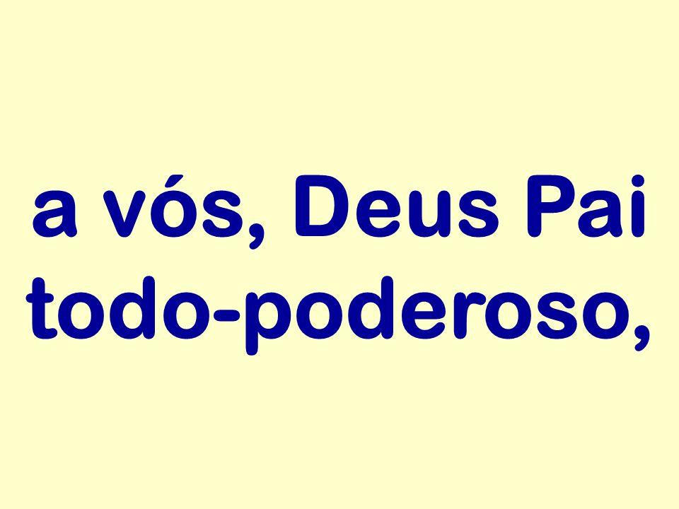 a vós, Deus Pai todo-poderoso,