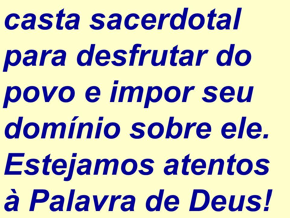 casta sacerdotal para desfrutar do povo e impor seu domínio sobre ele. Estejamos atentos à Palavra de Deus!