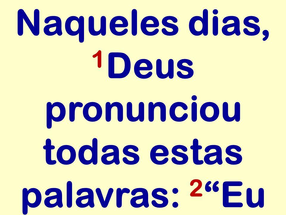 Naqueles dias, 1 Deus pronunciou todas estas palavras: 2 Eu