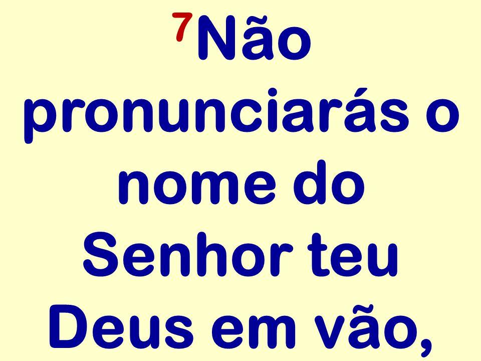 7 Não pronunciarás o nome do Senhor teu Deus em vão,