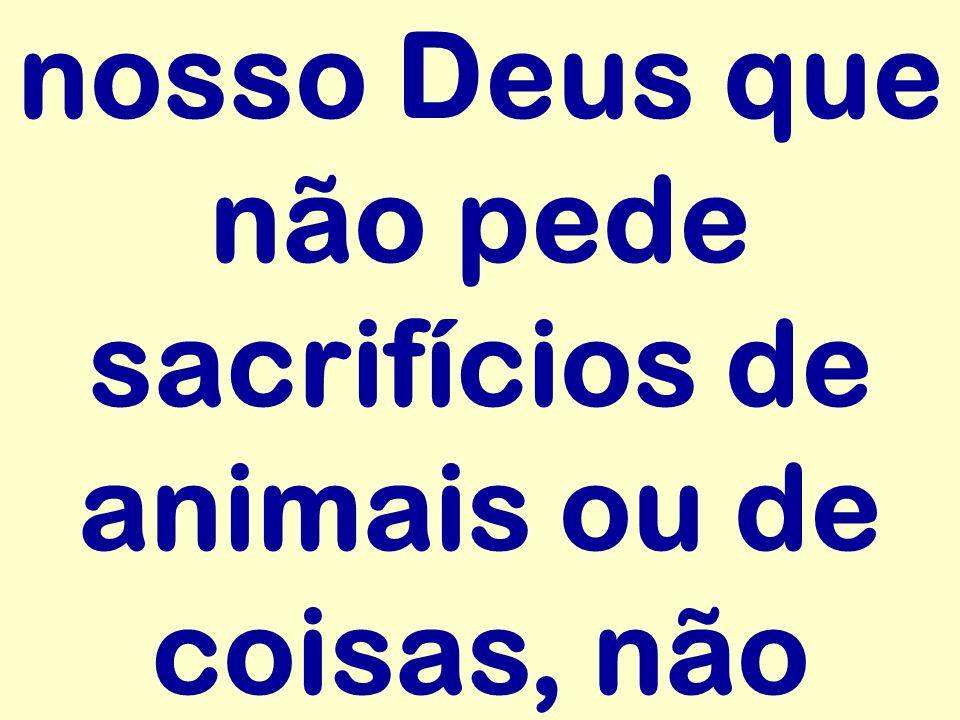 nosso Deus que não pede sacrifícios de animais ou de coisas, não