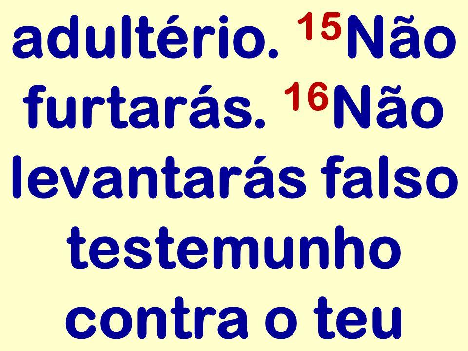 adultério. 15 Não furtarás. 16 Não levantarás falso testemunho contra o teu