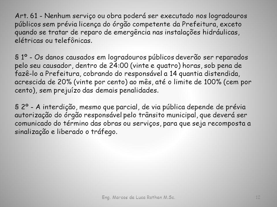 Eng. Marcos de Luca Rothen M.Sc.12 Art. 61 - Nenhum serviço ou obra poderá ser executado nos logradouros públicos sem prévia licença do órgão competen