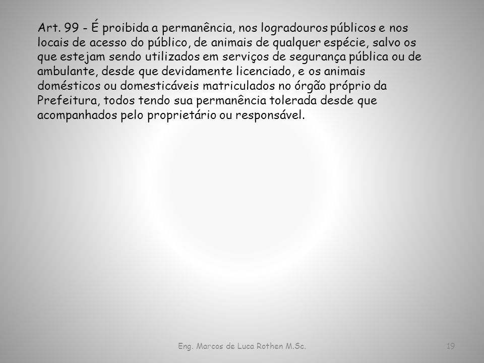 Eng. Marcos de Luca Rothen M.Sc.19 Art. 99 - É proibida a permanência, nos logradouros públicos e nos locais de acesso do público, de animais de qualq