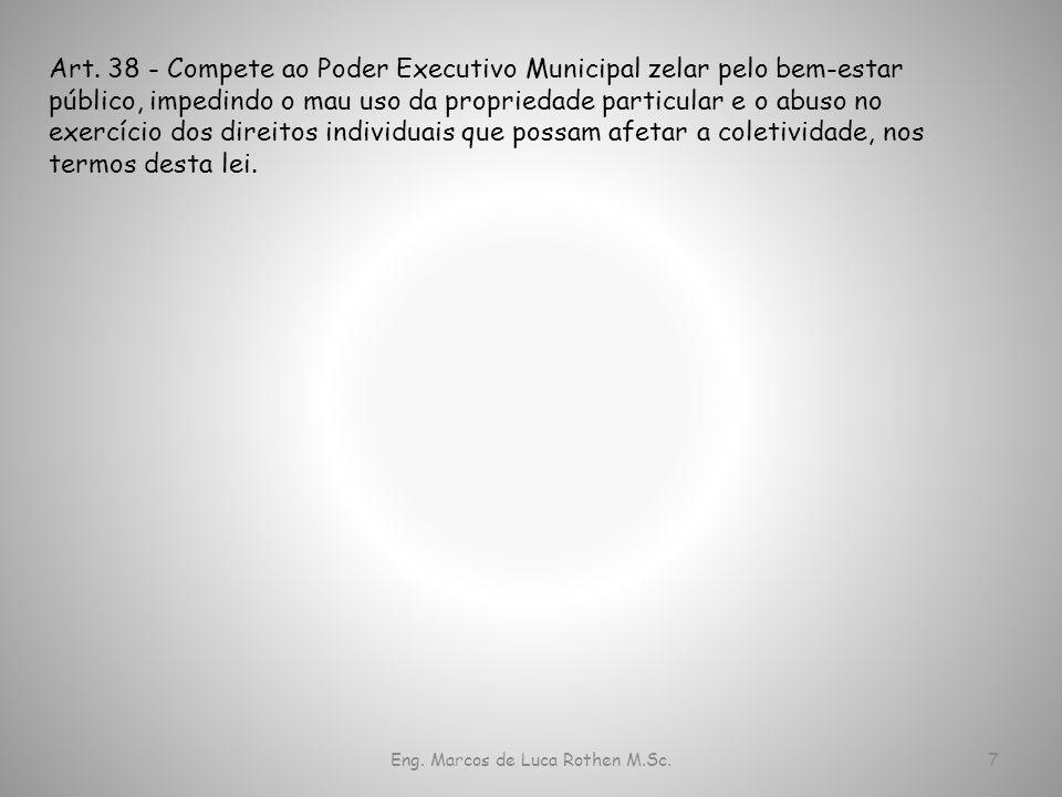 Eng. Marcos de Luca Rothen M.Sc.7 Art. 38 - Compete ao Poder Executivo Municipal zelar pelo bem-estar público, impedindo o mau uso da propriedade part