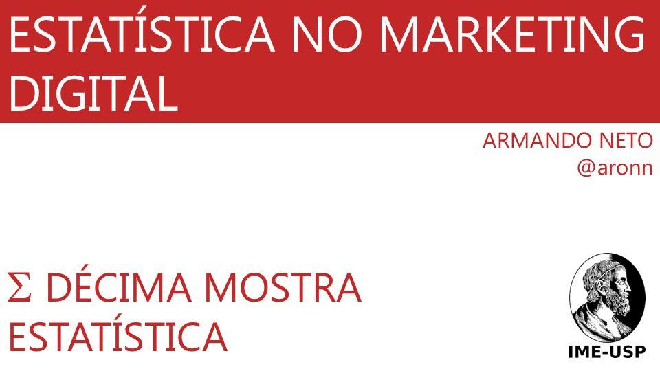 ESTATÍSTICA NO MARKETING DIGITAL ARMANDO NETO @aronn DÉCIMA MOSTRA ESTATÍSTICA