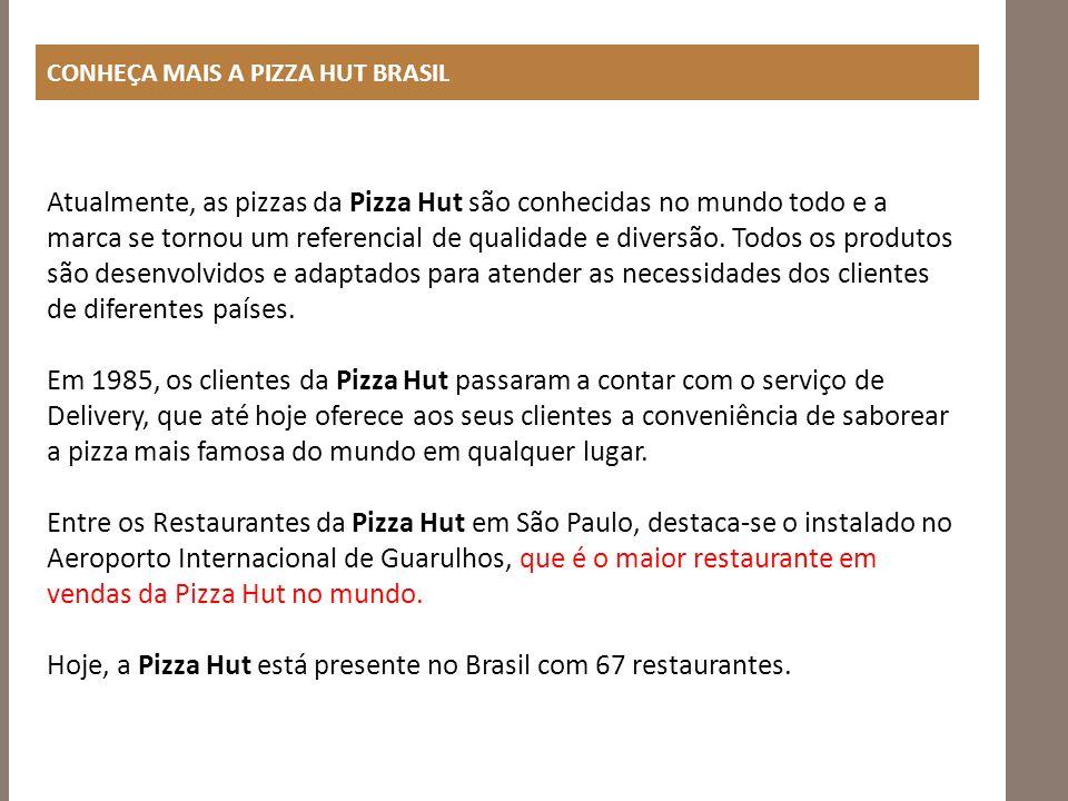 CONHEÇA MAIS A PIZZA HUT BRASIL Atualmente, as pizzas da Pizza Hut são conhecidas no mundo todo e a marca se tornou um referencial de qualidade e dive