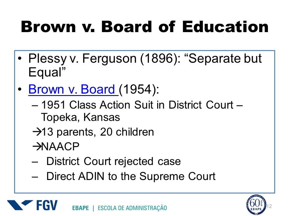 Brown v. Board of Education Plessy v. Ferguson (1896): Separate but Equal Brown v. Board (1954):Brown v. Board –1951 Class Action Suit in District Cou