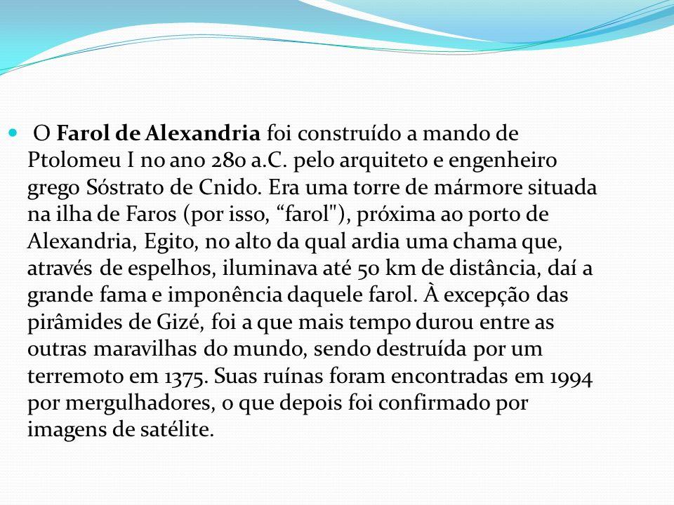 O Farol de Alexandria foi construído a mando de Ptolomeu I no ano 280 a.C. pelo arquiteto e engenheiro grego Sóstrato de Cnido. Era uma torre de mármo