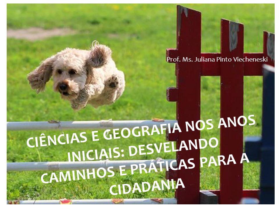 CIÊNCIAS E GEOGRAFIA NOS ANOS INICIAIS: DESVELANDO CAMINHOS E PRÁTICAS PARA A CIDADANIA Prof. Ms. Juliana Pinto Viecheneski