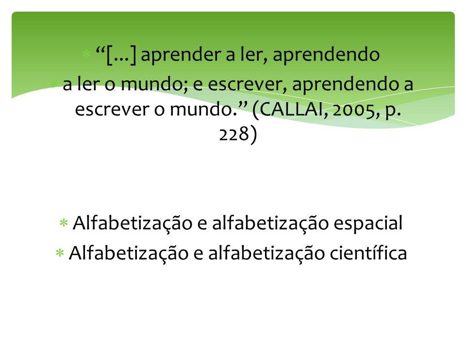 [...] aprender a ler, aprendendo a ler o mundo; e escrever, aprendendo a escrever o mundo. (CALLAI, 2005, p. 228) Alfabetização e alfabetização espaci