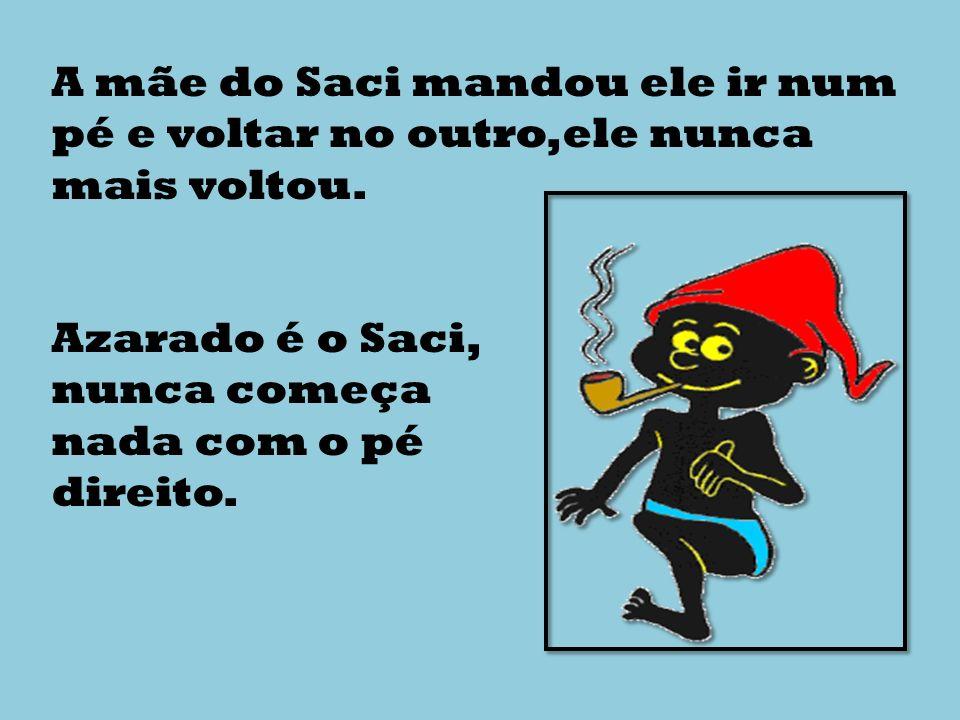 A mãe do Saci mandou ele ir num pé e voltar no outro,ele nunca mais voltou.