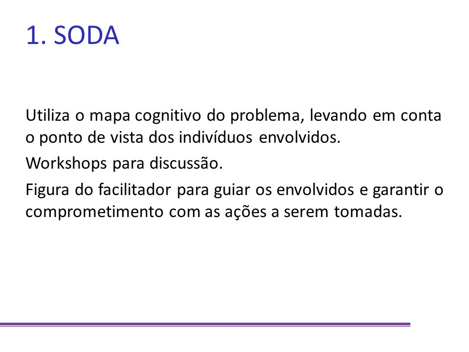 1. SODA Utiliza o mapa cognitivo do problema, levando em conta o ponto de vista dos indivíduos envolvidos. Workshops para discussão. Figura do facilit