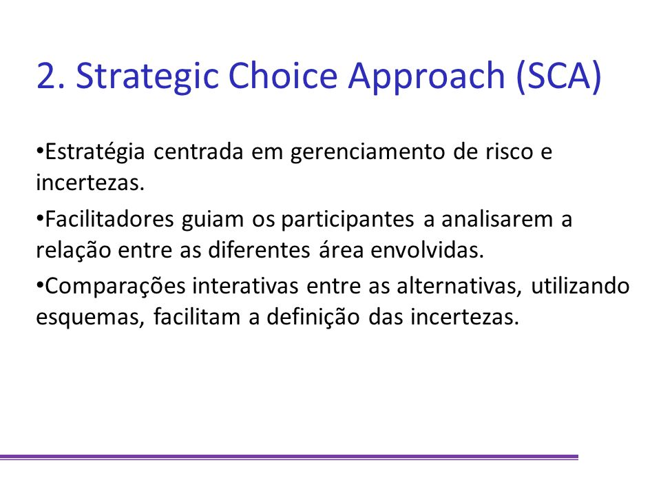 2. Strategic Choice Approach (SCA) Estratégia centrada em gerenciamento de risco e incertezas. Facilitadores guiam os participantes a analisarem a rel