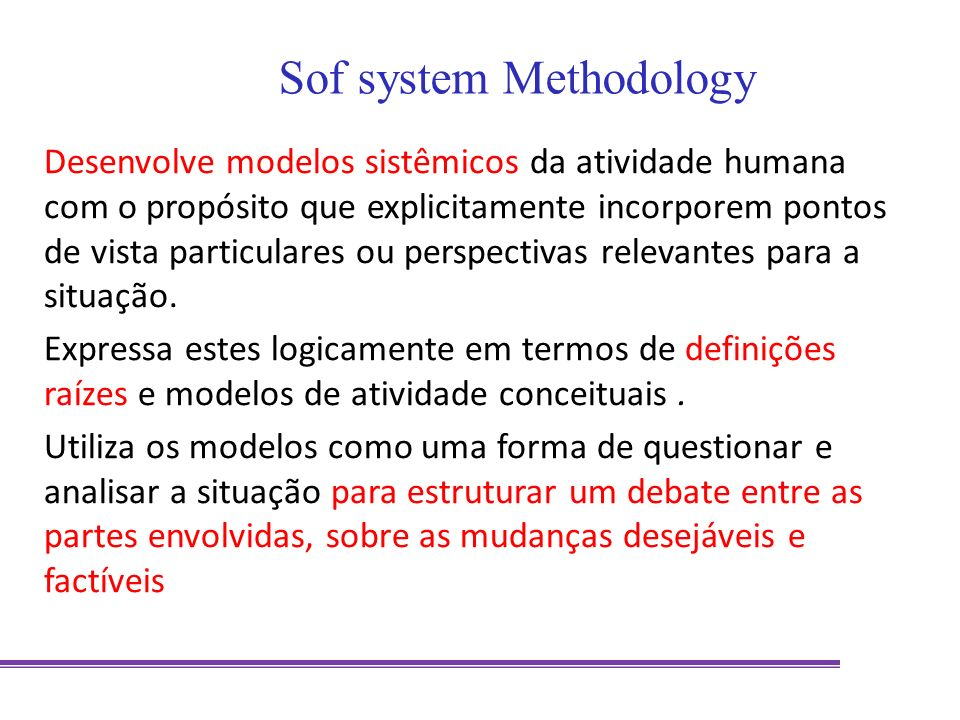 Desenvolve modelos sistêmicos da atividade humana com o propósito que explicitamente incorporem pontos de vista particulares ou perspectivas relevante