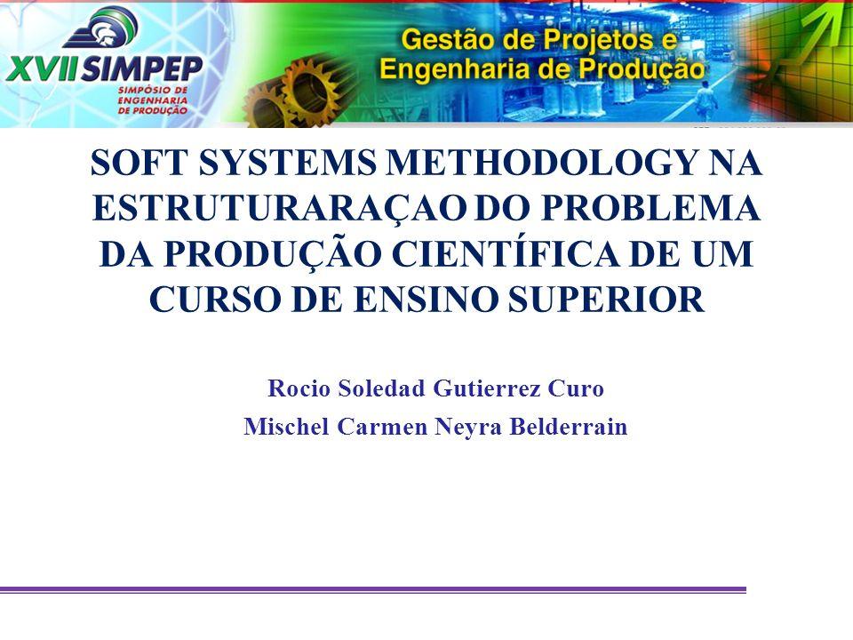 SOFT SYSTEMS METHODOLOGY NA ESTRUTURARAÇAO DO PROBLEMA DA PRODUÇÃO CIENTÍFICA DE UM CURSO DE ENSINO SUPERIOR Rocio Soledad Gutierrez Curo Mischel Carm