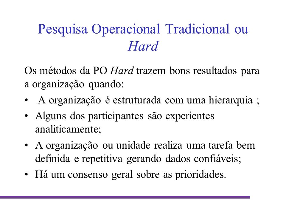 Pesquisa Operacional Soft Podem ser caracterizadas por (VIDAL, 2006): Estruturação do problema usando os princípios do pensamento sistêmico; Modelagem qualitativa, usando interpretação, modelos conceituais, e intersubjetivos; Trabalho em organizações onde todos os atores participam ativamente na estruturação e processo de resolução de problemas, ou seja, o pesquisador operacional é um facilitador.
