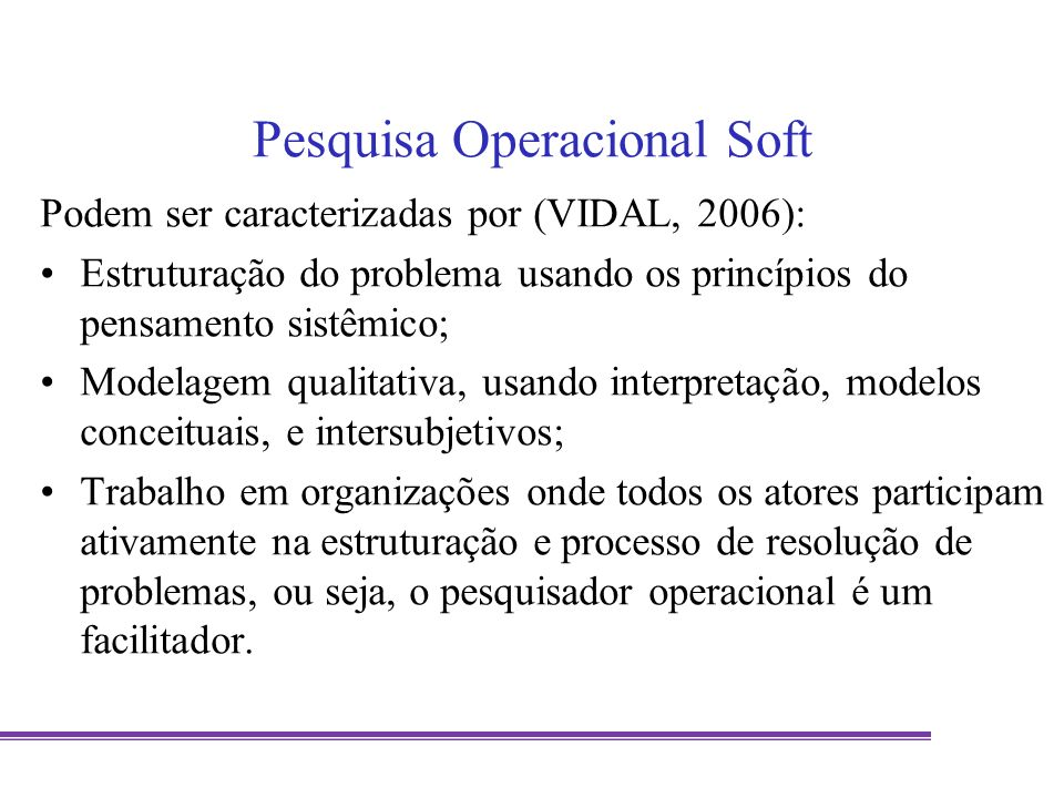Pesquisa Operacional Soft Podem ser caracterizadas por (VIDAL, 2006): Estruturação do problema usando os princípios do pensamento sistêmico; Modelagem