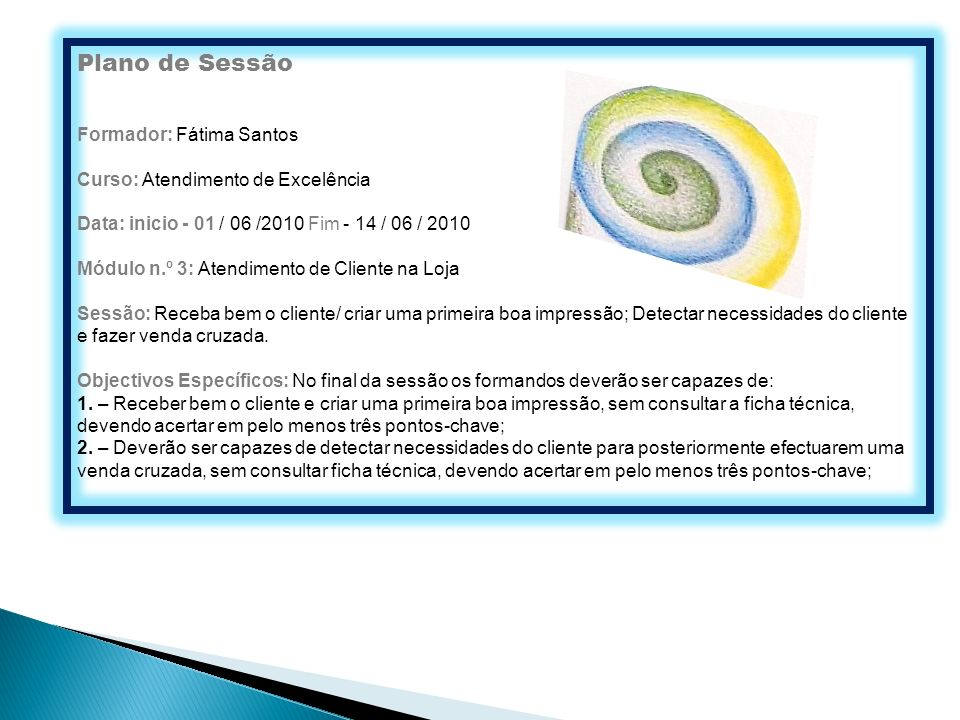 Plano de Sessão Formador: Fátima Santos Curso: Atendimento de Excelência Data: inicio - 01 / 06 /2010 Fim - 14 / 06 / 2010 Módulo n.º 3: Atendimento d