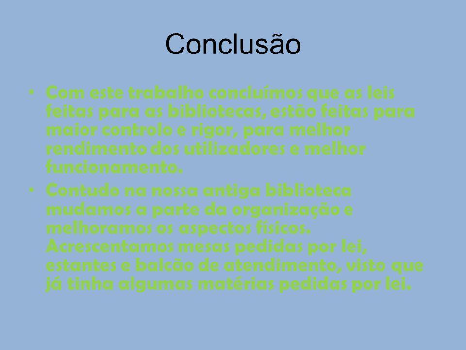 Conclusão Com este trabalho concluímos que as leis feitas para as bibliotecas, estão feitas para maior controlo e rigor, para melhor rendimento dos ut