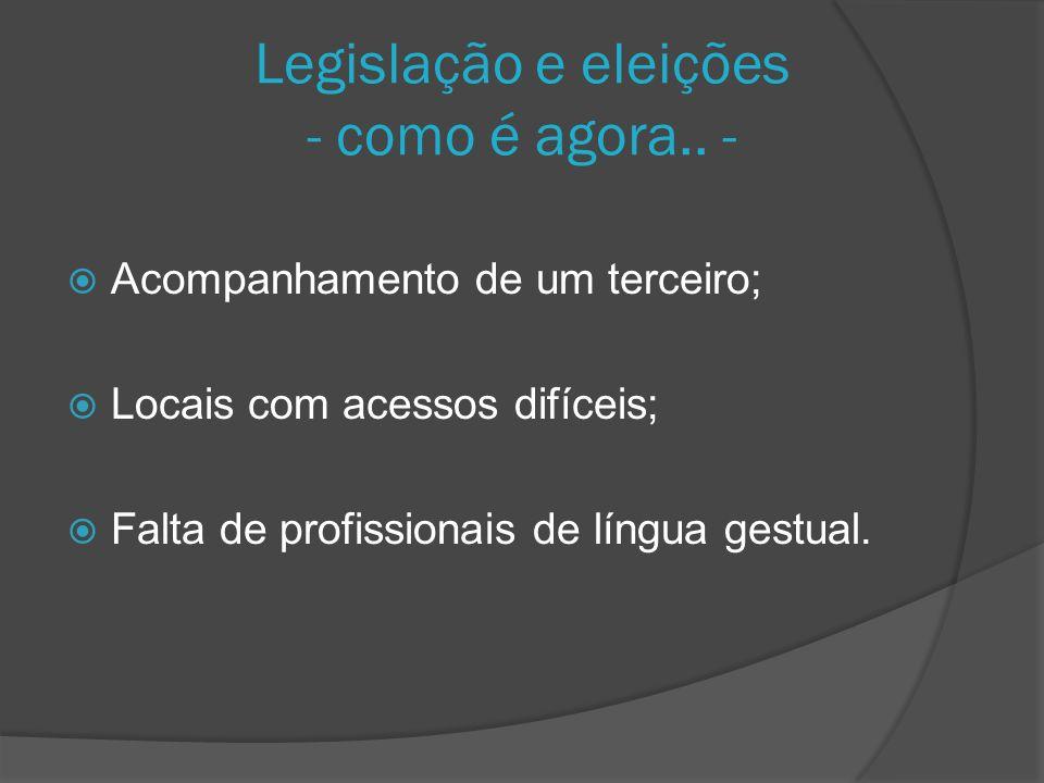 Legislação e eleições - como é agora.. - Acompanhamento de um terceiro; Locais com acessos difíceis; Falta de profissionais de língua gestual.