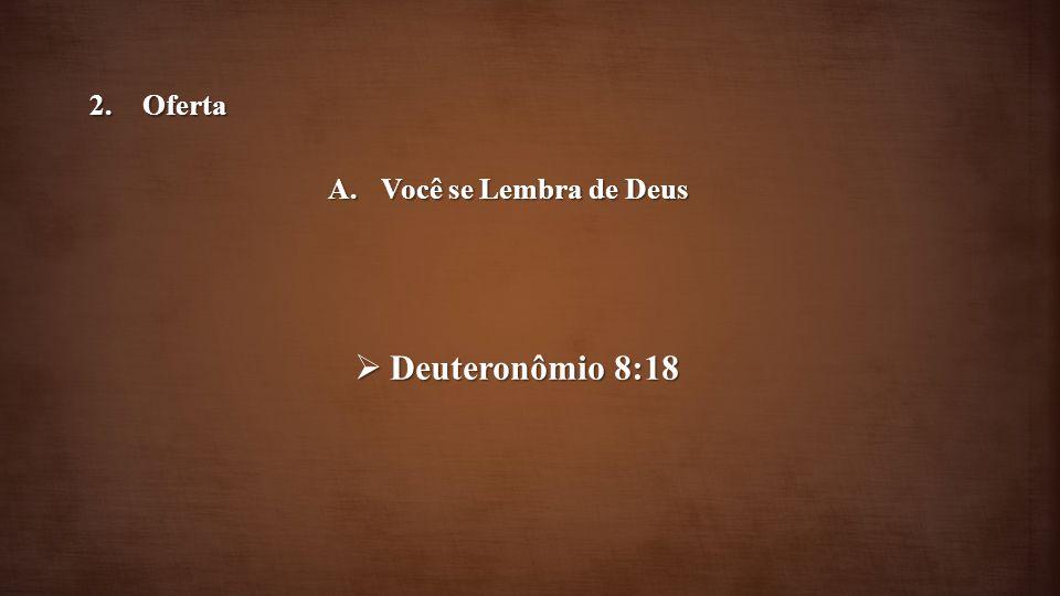 Deuteronômio 8:18 Deuteronômio 8:18 2.Oferta A.Você se Lembra de Deus