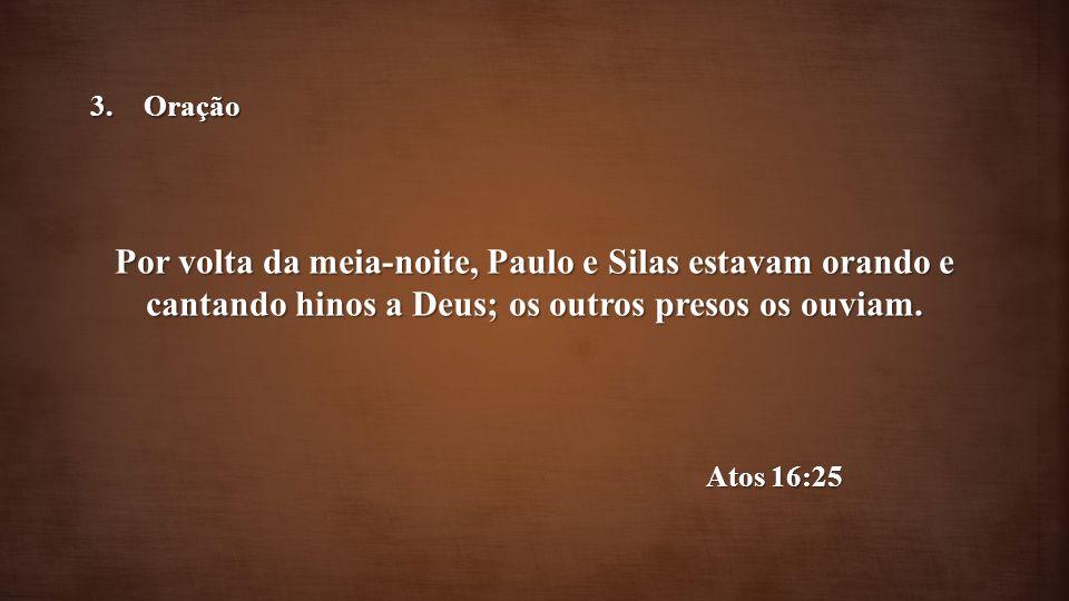Por volta da meia-noite, Paulo e Silas estavam orando e cantando hinos a Deus; os outros presos os ouviam. Atos 16:25 3.Oração