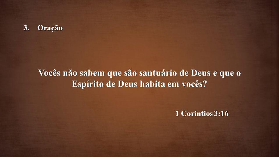 Vocês não sabem que são santuário de Deus e que o Espírito de Deus habita em vocês? 1 Coríntios 3:16 3.Oração