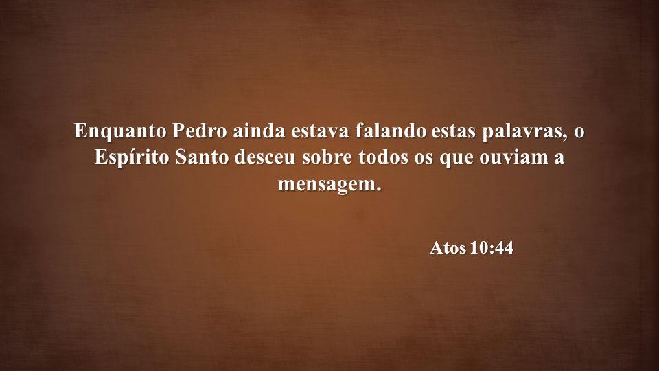 Enquanto Pedro ainda estava falando estas palavras, o Espírito Santo desceu sobre todos os que ouviam a mensagem. Atos 10:44