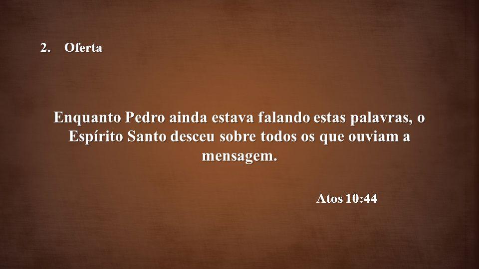 Enquanto Pedro ainda estava falando estas palavras, o Espírito Santo desceu sobre todos os que ouviam a mensagem. Atos 10:44 2.Oferta