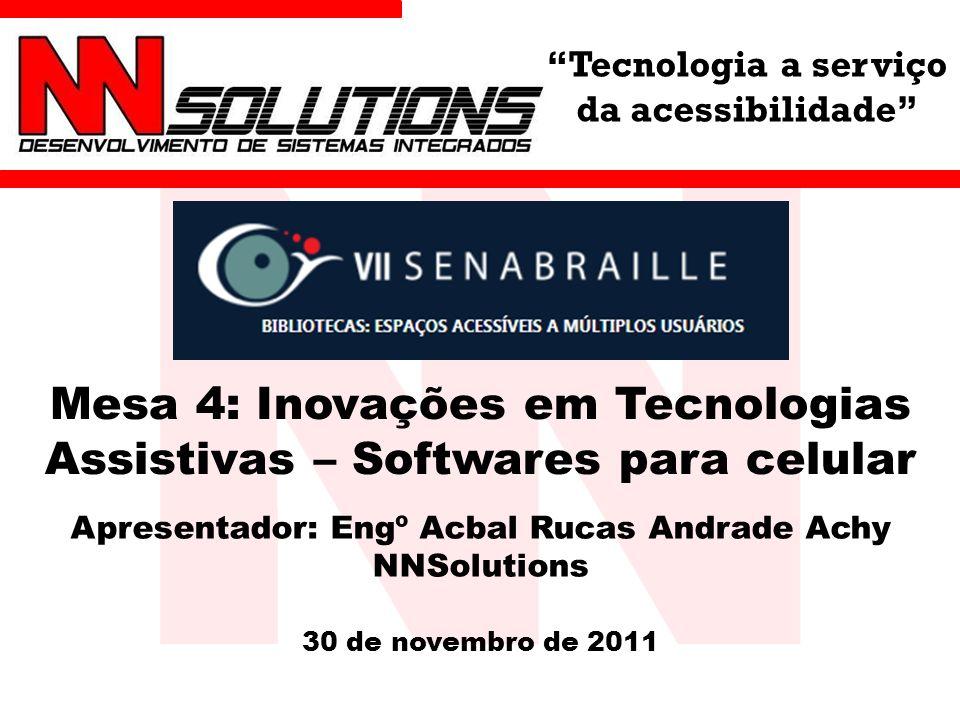 Tecnologia a serviço da acessibilidade Mesa 4: Inovações em Tecnologias Assistivas – Softwares para celular Apresentador: Engº Acbal Rucas Andrade Achy NNSolutions 30 de novembro de 2011