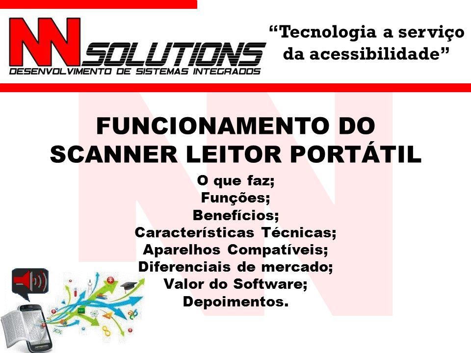 Tecnologia a serviço da acessibilidade FUNCIONAMENTO DO SCANNER LEITOR PORTÁTIL O que faz; Funções; Benefícios; Características Técnicas; Aparelhos Compatíveis; Diferenciais de mercado; Valor do Software; Depoimentos.