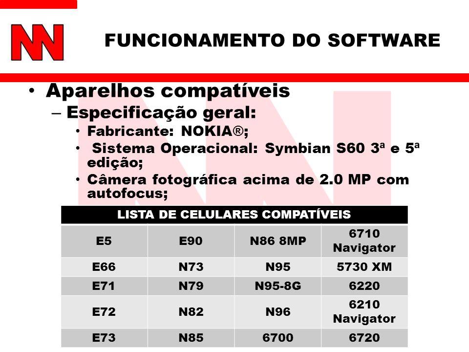 FUNCIONAMENTO DO SOFTWARE Aparelhos compatíveis – Especificação geral: Fabricante: NOKIA®; Sistema Operacional: Symbian S60 3ª e 5ª edição; Câmera fotográfica acima de 2.0 MP com autofocus; LISTA DE CELULARES COMPATÍVEIS E5E90N86 8MP 6710 Navigator E66N73N955730 XM E71N79N95-8G6220 E72N82N96 6210 Navigator E73N8567006720