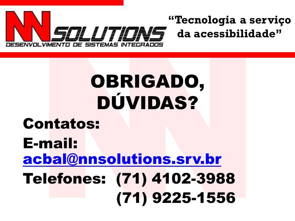 Tecnologia a serviço da acessibilidade OBRIGADO, DÚVIDAS? Contatos: E-mail: acbal@nnsolutions.srv.br acbal@nnsolutions.srv.br Telefones: (71) 4102-398