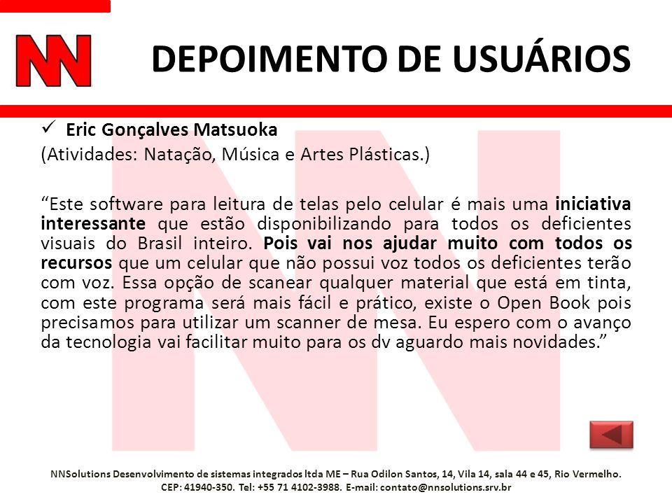 DEPOIMENTO DE USUÁRIOS Eric Gonçalves Matsuoka (Atividades: Natação, Música e Artes Plásticas.) Este software para leitura de telas pelo celular é mais uma iniciativa interessante que estão disponibilizando para todos os deficientes visuais do Brasil inteiro.
