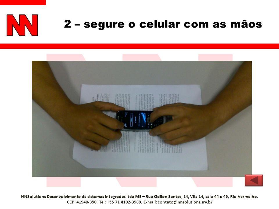 2 – segure o celular com as mãos NNSolutions Desenvolvimento de sistemas integrados ltda ME – Rua Odilon Santos, 14, Vila 14, sala 44 e 45, Rio Vermel