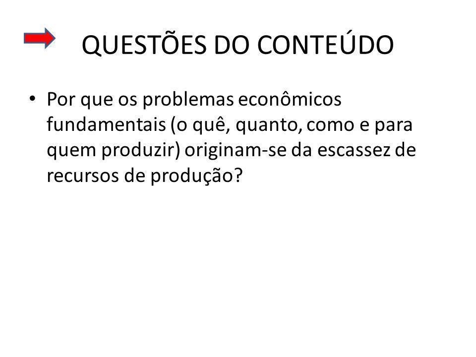 QUESTÕES DO CONTEÚDO Por que os problemas econômicos fundamentais (o quê, quanto, como e para quem produzir) originam-se da escassez de recursos de produção?