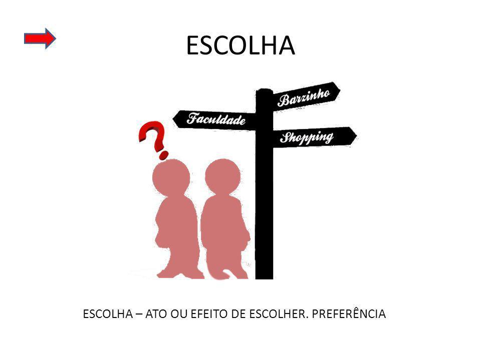 ESCOLHA ESCOLHA – ATO OU EFEITO DE ESCOLHER. PREFERÊNCIA