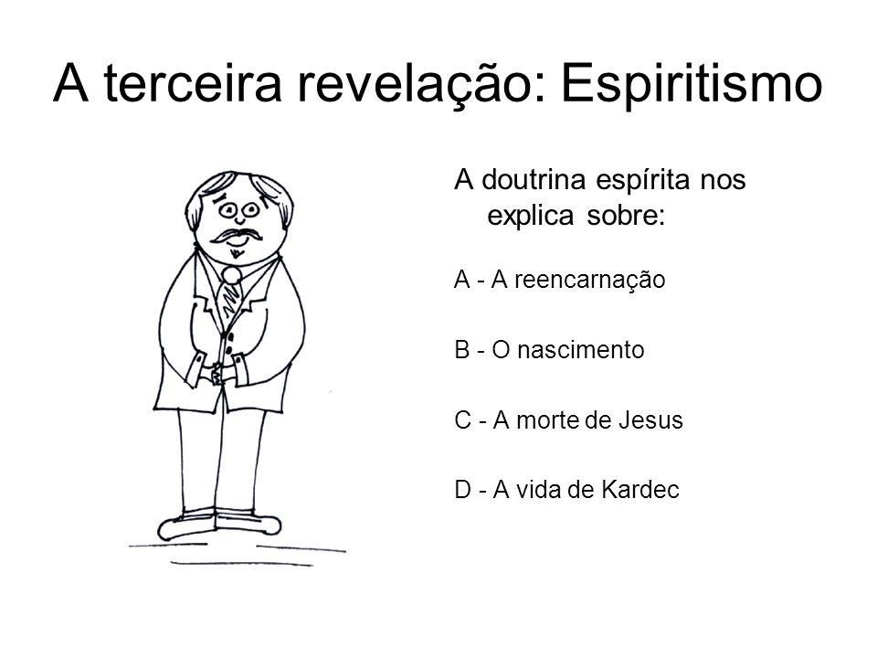 A terceira revelação: Espiritismo A doutrina espírita nos explica sobre: A - A reencarnação B - O nascimento C - A morte de Jesus D - A vida de Kardec