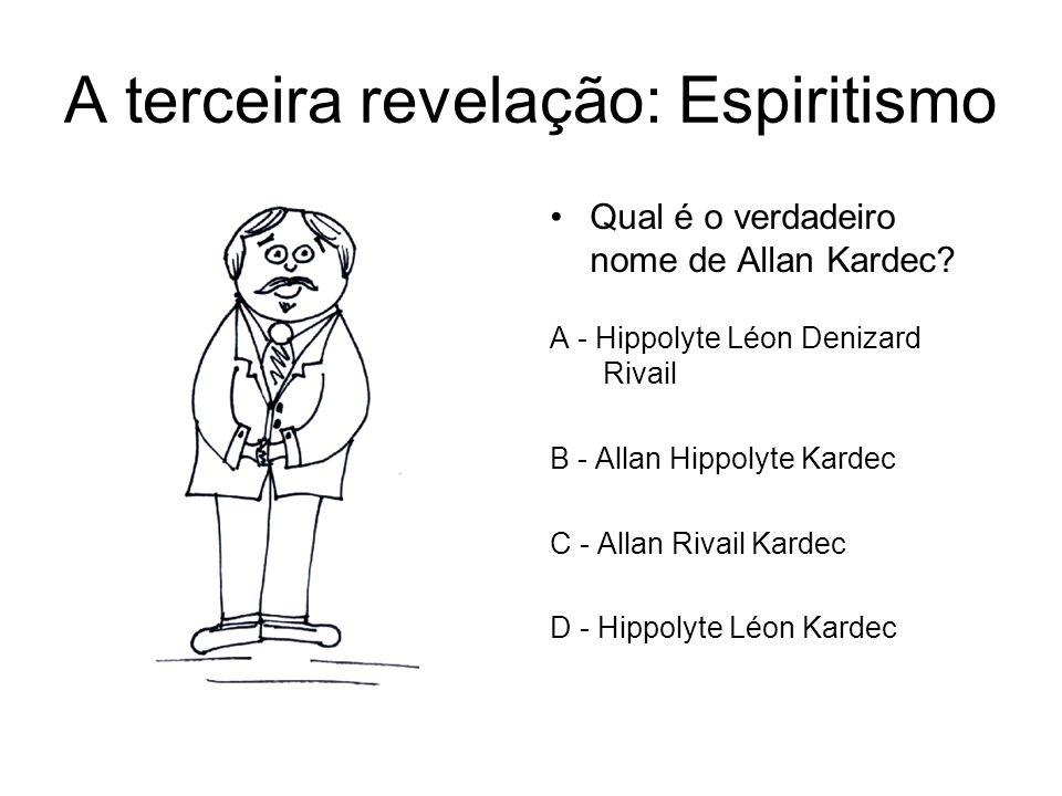 A terceira revelação: Espiritismo Qual é o verdadeiro nome de Allan Kardec? A - Hippolyte Léon Denizard Rivail B - Allan Hippolyte Kardec C - Allan Ri