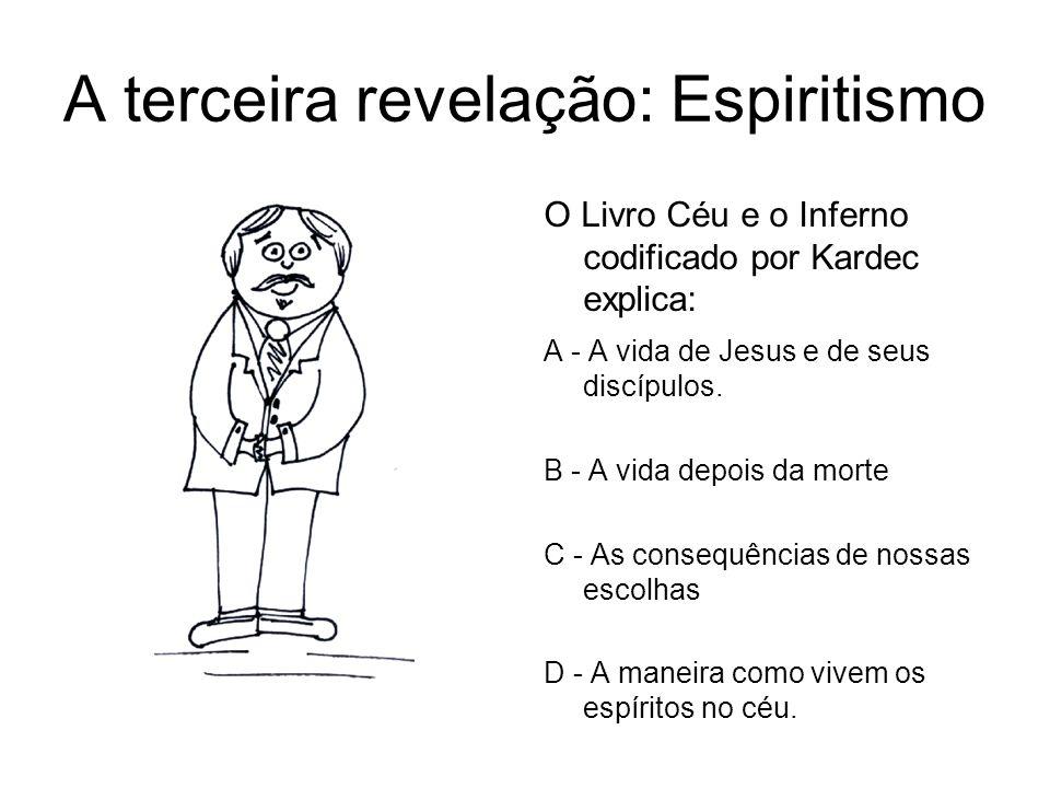 A terceira revelação: Espiritismo O Livro Céu e o Inferno codificado por Kardec explica: A - A vida de Jesus e de seus discípulos. B - A vida depois d