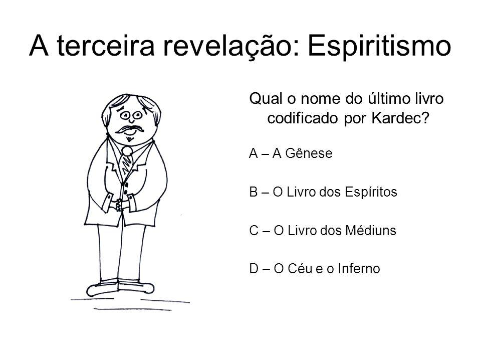 A terceira revelação: Espiritismo Qual o nome do último livro codificado por Kardec? A – A Gênese B – O Livro dos Espíritos C – O Livro dos Médiuns D