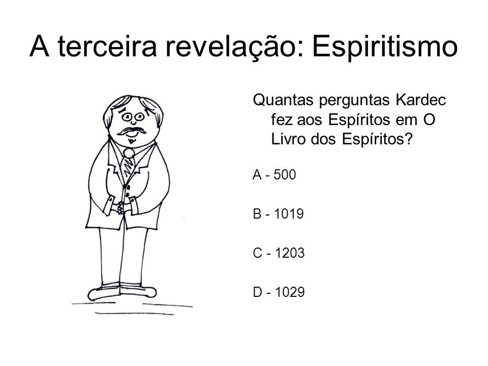 A terceira revelação: Espiritismo Quantas perguntas Kardec fez aos Espíritos em O Livro dos Espíritos? A - 500 B - 1019 C - 1203 D - 1029