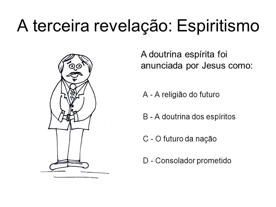 A terceira revelação: Espiritismo A - A religião do futuro B - A doutrina dos espíritos C - O futuro da nação D - Consolador prometido A doutrina espí
