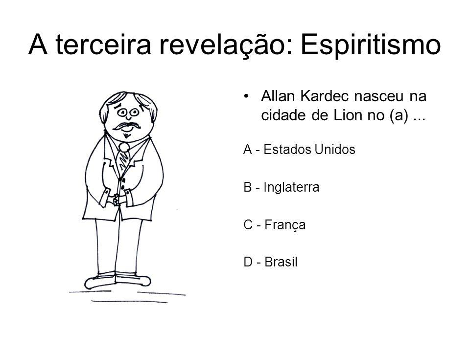 A terceira revelação: Espiritismo Allan Kardec nasceu na cidade de Lion no (a)... A - Estados Unidos B - Inglaterra C - França D - Brasil