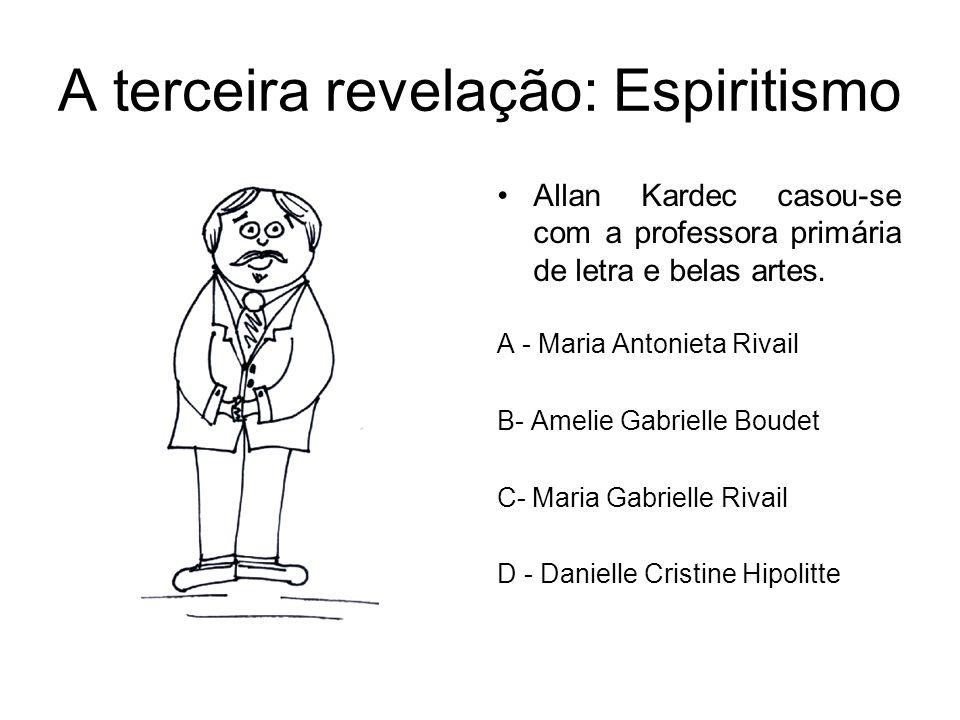 A terceira revelação: Espiritismo Allan Kardec casou-se com a professora primária de letra e belas artes. A - Maria Antonieta Rivail B- Amelie Gabriel
